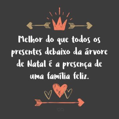Frase de Amor - Melhor do que todos os presentes debaixo da árvore de Natal é a presença de uma família feliz.