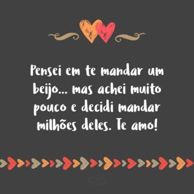 Frase de Amor - Pensei em te mandar um beijo… mas achei muito pouco e decidi mandar milhões deles. Te amo!