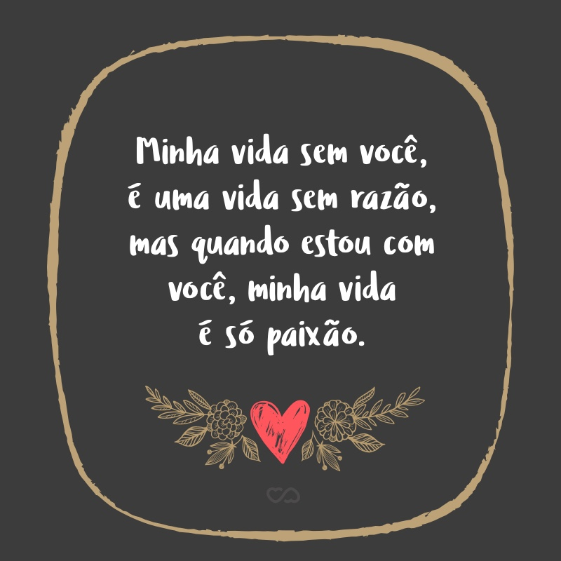 Frase de Amor - Minha vida sem você, é uma vida sem razão, mas quando estou com você, minha vida é só paixão.