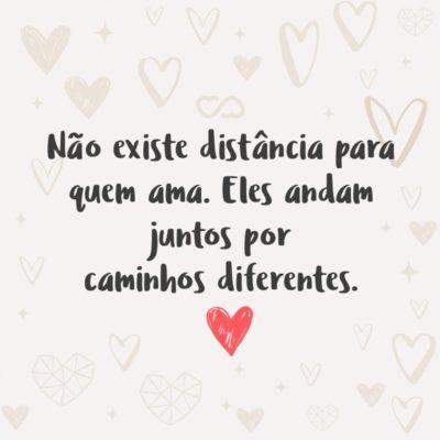 Não existe distância para quem ama. Eles andam juntos por caminhos diferentes.