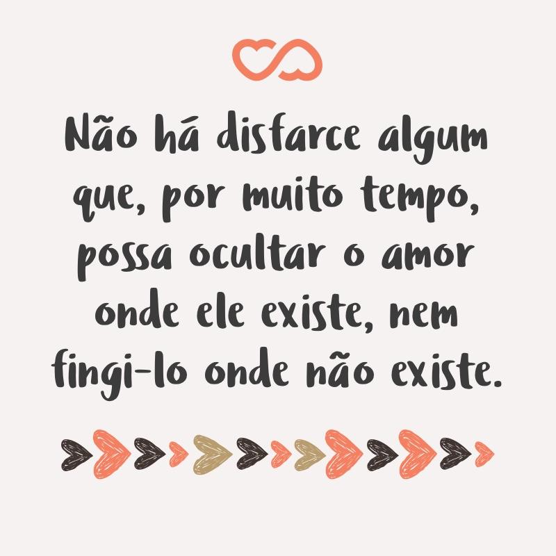 Frase de Amor - Não há disfarce algum que, por muito tempo, possa ocultar o amor onde ele existe, nem fingi-lo onde não existe.
