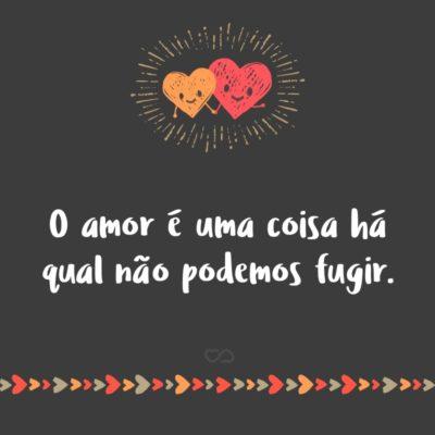 Frase de Amor - O amor é uma coisa há qual não podemos fugir.