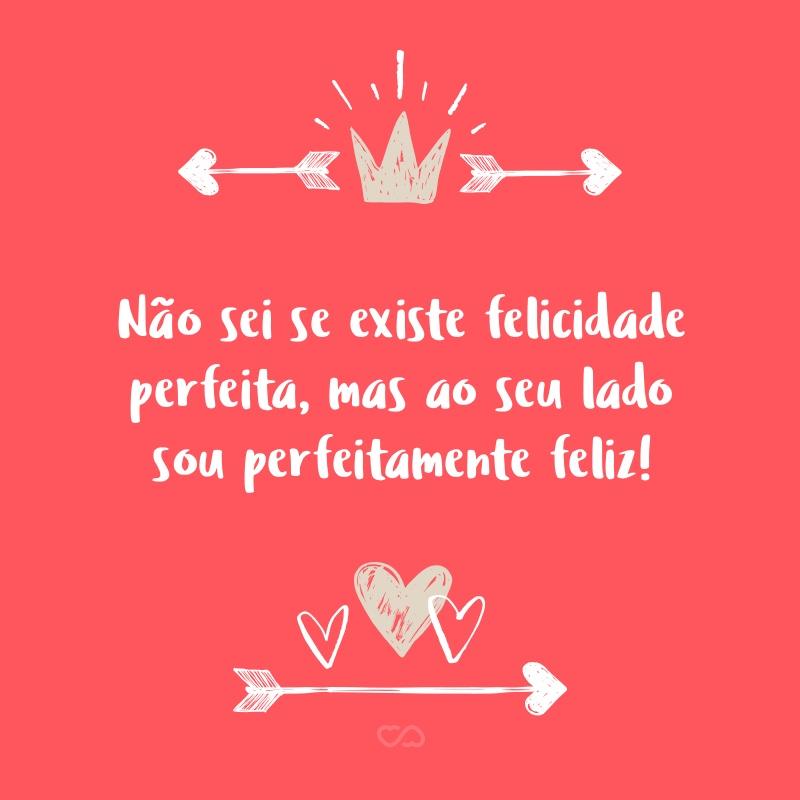 Frase de Amor - Não sei se existe felicidade perfeita, mas ao seu lado sou perfeitamente feliz!