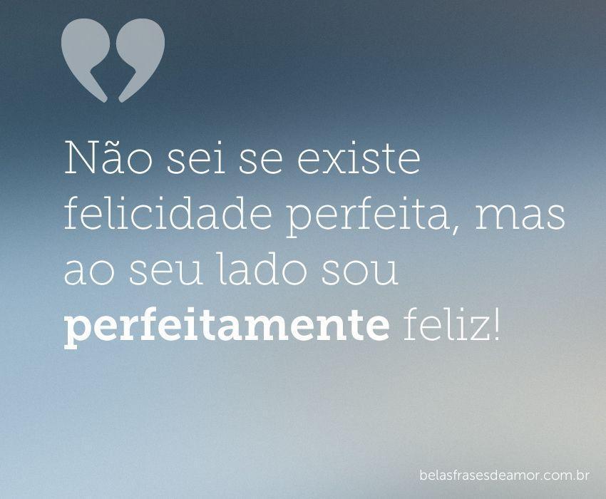 """Se Existe Felicidade Perfeita Eu Não Sei Mas Perto De: """"Não Sei Se Existe Felicidade Perfeita, Mas Ao Seu Lado"""
