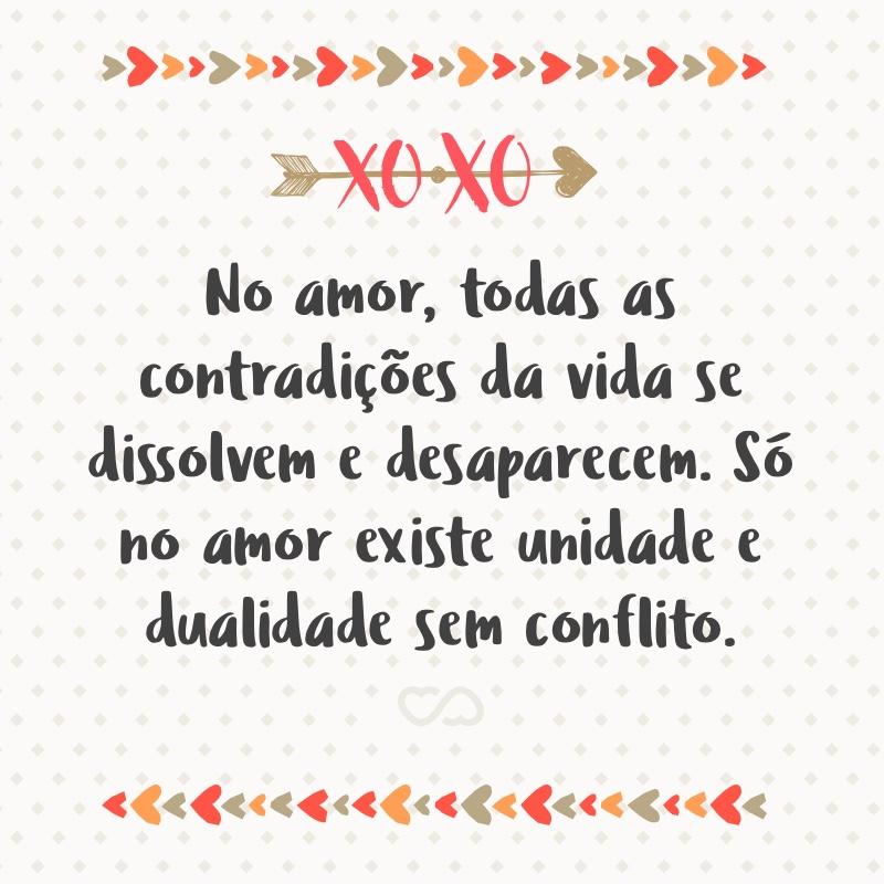 Frase de Amor - No amor, todas as contradições da vida se dissolvem e desaparecem. Só no amor existe unidade e dualidade sem conflito.