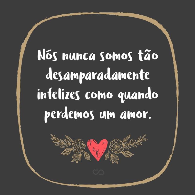 Frase de Amor - Nós nunca somos tão desamparadamente infelizes como quando perdemos um amor.