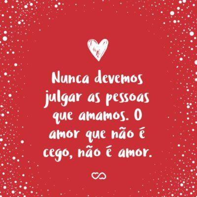 Nunca devemos julgar as pessoas que amamos. O amor que não é cego, não é amor.