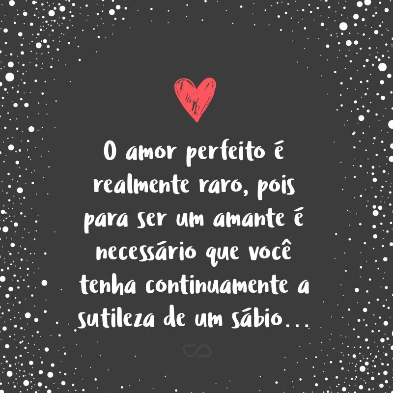 O Amor Perfeito é Realmente Raro Pois Para Ser Um Amante é