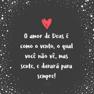 Frase de Amor - O amor de Deus é como o vento, o qual você não vê, mas sente, e durará para sempre!