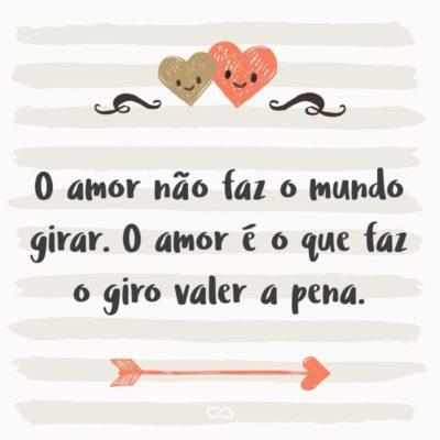Frase de Amor - O amor não faz o mundo girar. O amor é o que faz o giro valer a pena.