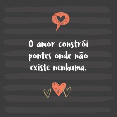 Frase de Amor - O amor constrói pontes onde não existe nenhuma.