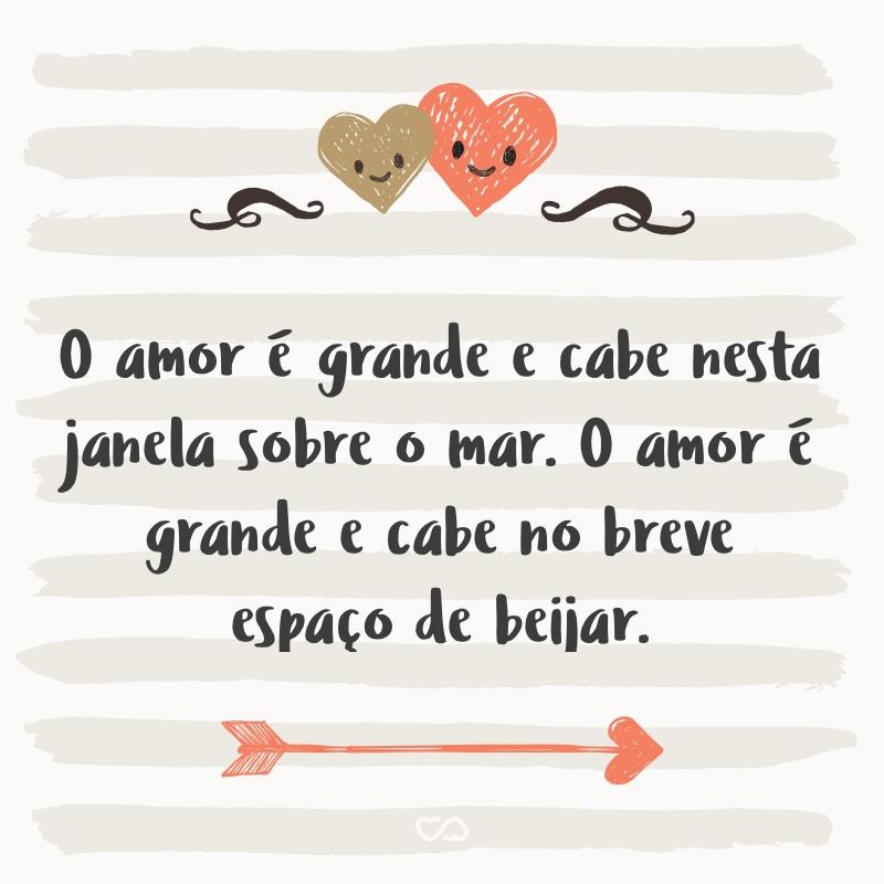 Frase de Amor - O amor é grande e cabe nesta janela sobre o mar. O mar é grande e cabe na cama e no colchão de amar. O amor é grande e cabe no breve espaço de beijar.