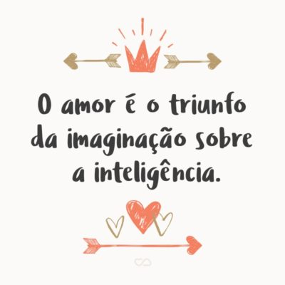 O amor é o triunfo da imaginação sobre a inteligência.