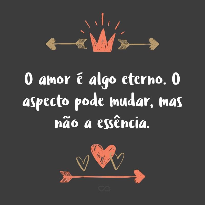 Frase de Amor - O amor é algo eterno. O aspecto pode mudar, mas não a essência.