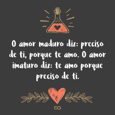 Frase de Amor - O amor maduro diz: preciso de ti, porque te amo. O amor imaturo diz: te amo porque preciso de ti.
