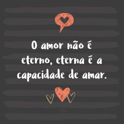 Frase de Amor - O amor não é eterno, eterna é a capacidade de amar.
