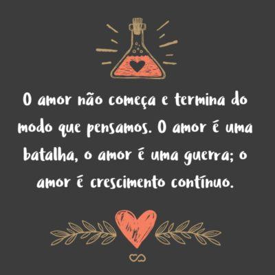 O amor não começa e termina do modo que pensamos. O amor é uma batalha, o amor é uma guerra; o amor é crescimento contínuo.