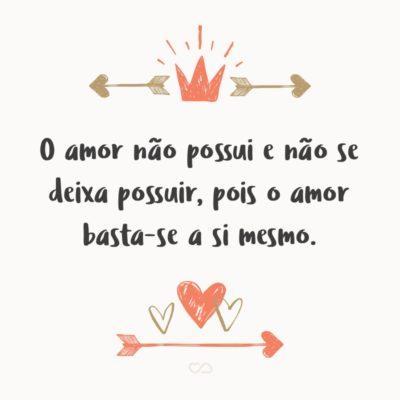 Frase de Amor - O amor não possui e não se deixa possuir, pois o amor basta-se a si mesmo.