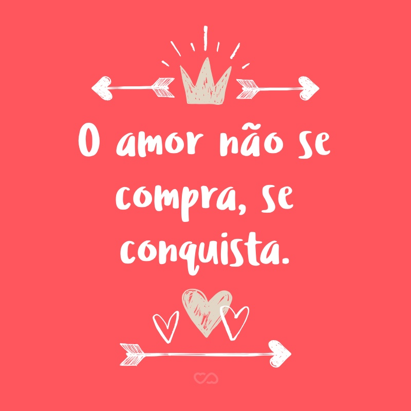 Frase de Amor - O amor não se compra, se conquista.