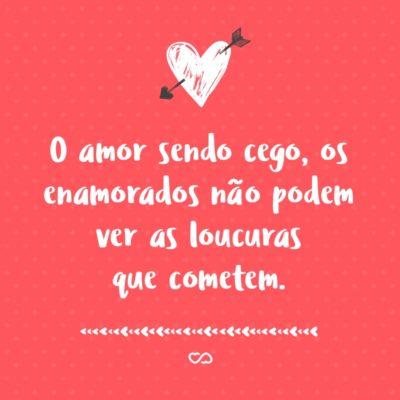 Frase de Amor - O amor sendo cego, os enamorados não podem ver as loucuras que cometem.