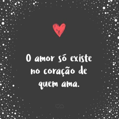 Frase de Amor - O amor só existe no coração de quem ama.