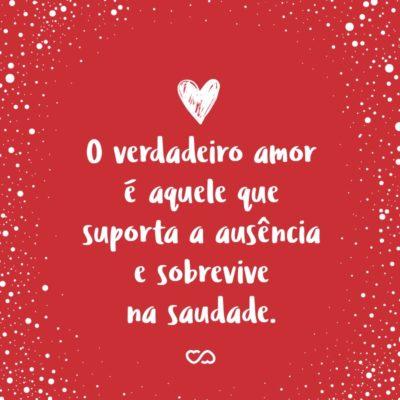 Frase de Amor - O verdadeiro amor é aquele que suporta a ausência e sobrevive na saudade.