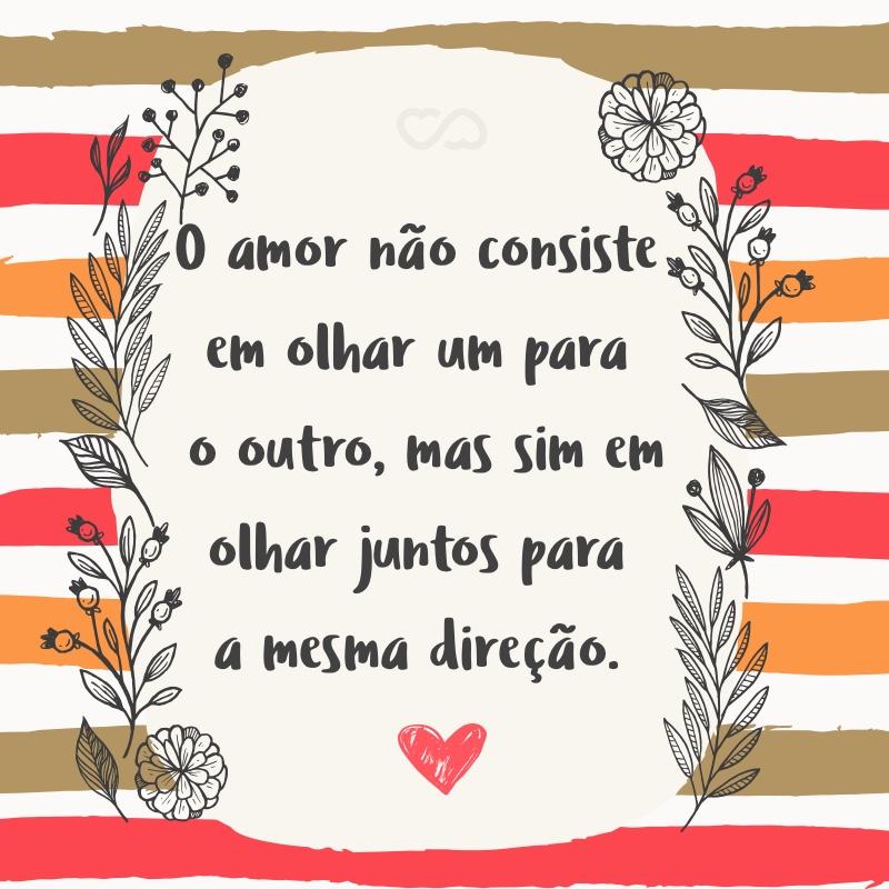 Frase de Amor - O amor não consiste em olhar um para o outro, mas sim em olhar juntos para a mesma direção.