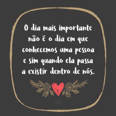 O dia mais importante não é o dia em que conhecemos uma pessoa e sim quando ela passa a existir dentro de nós.