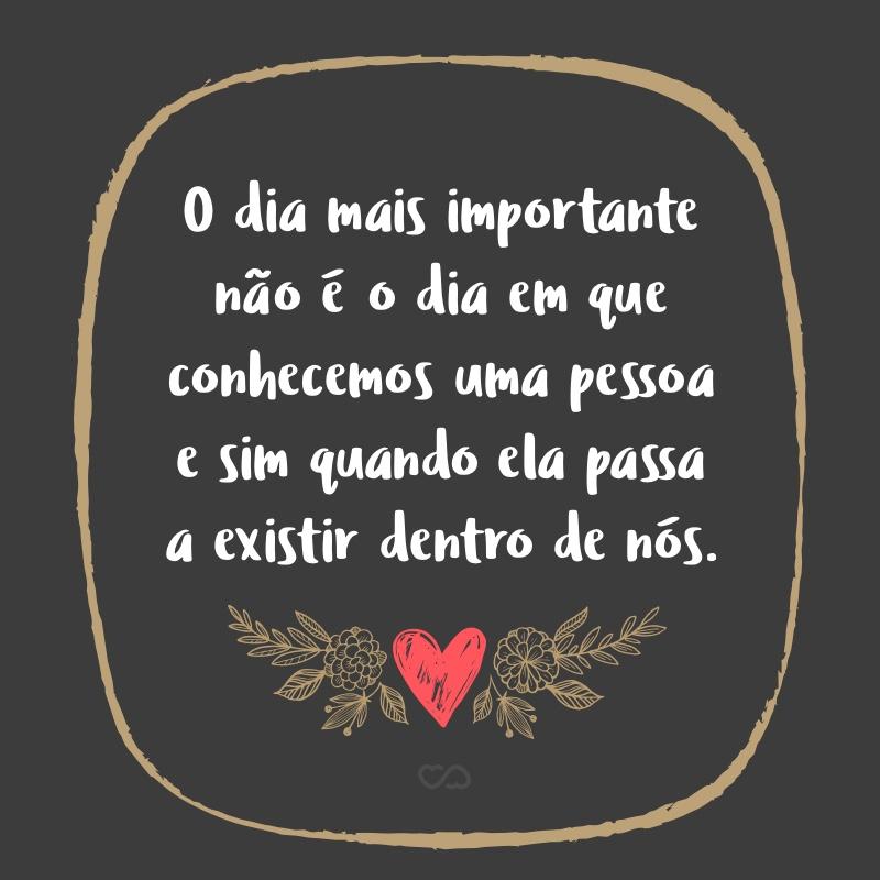 Frase de Amor - O dia mais importante não é o dia em que conhecemos uma pessoa e sim quando ela passa a existir dentro de nós.