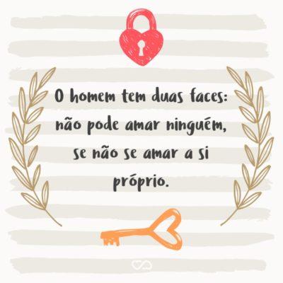 Frase de Amor - O homem tem duas faces: não pode amar ninguém, se não se amar a si próprio.