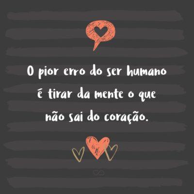 Frase de Amor - O pior erro do ser humano é tirar da mente o que não sai do coração.