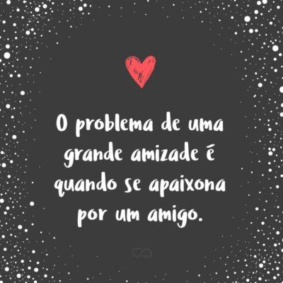Frase de Amor - O problema de uma grande amizade é quando se apaixona por um amigo.
