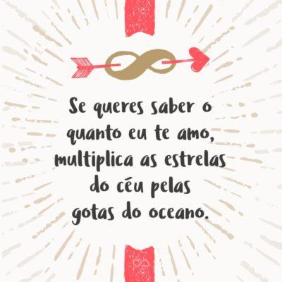 Frase de Amor - Se queres saber o quanto eu te amo, multiplica as estrelas do céu pelas gotas do oceano.