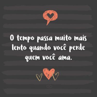 Frase de Amor - O tempo passa muito mais lento quando você perde quem você ama.