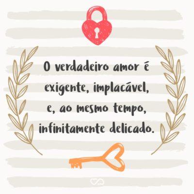 O verdadeiro amor é exigente, implacável, e, ao mesmo tempo, infinitamente delicado.