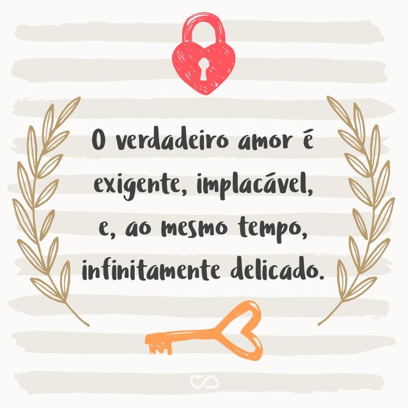 Frase de Amor - O verdadeiro amor é exigente, implacável, e, ao mesmo tempo, infinitamente delicado.