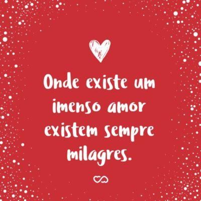 Frase de Amor - Onde existe um imenso amor existem sempre milagres.