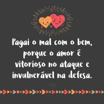 Pagai o mal com o bem, porque o amor é vitorioso no ataque e invulnerável na defesa.
