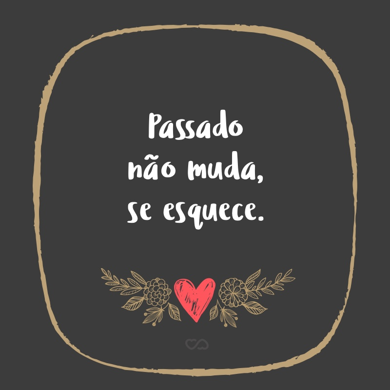 Frase de Amor - Passado não muda, se esquece.