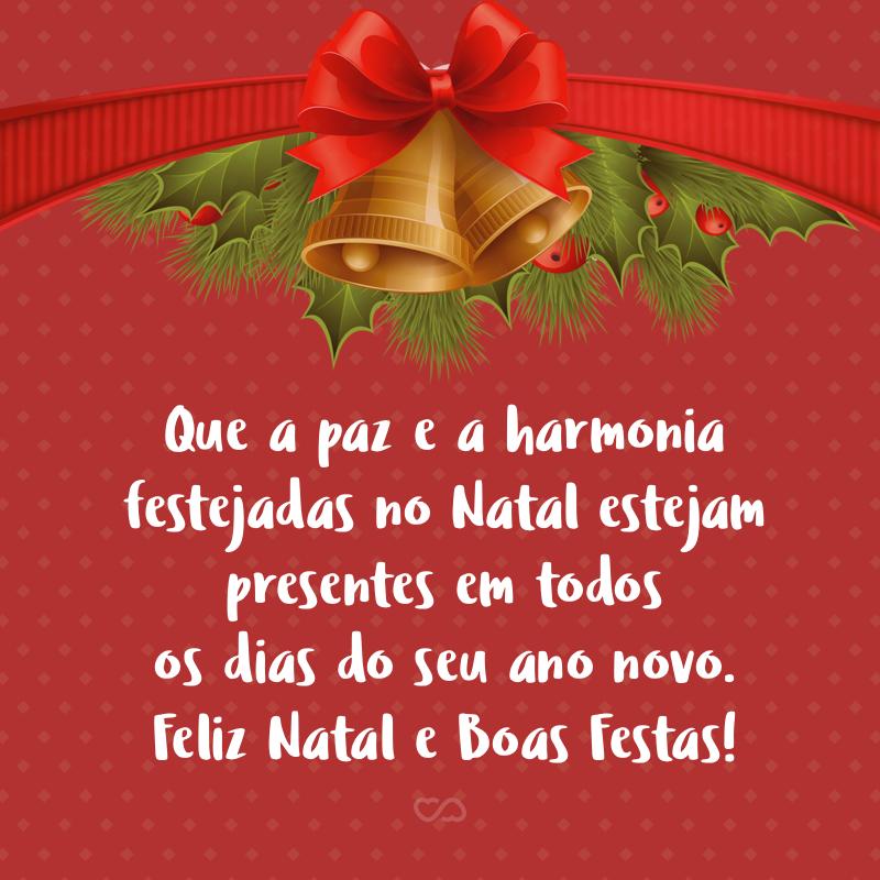 Frase de Amor - Que a paz e a harmonia festejadas no Natal estejam presentes em todos os dias do seu ano novo. Feliz Natal e Boas Festas!