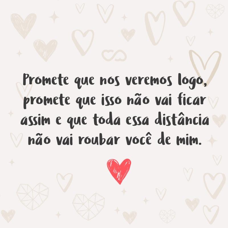 Frase de Amor - Promete que nos veremos logo, promete que isso não vai ficar assim e que toda essa distância não vai roubar você de mim.