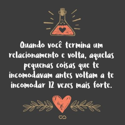 Frase de Amor - Quando você termina um relacionamento e volta, aquelas pequenas coisas que te incomodavam antes voltam a te incomodar 12 vezes mais forte.