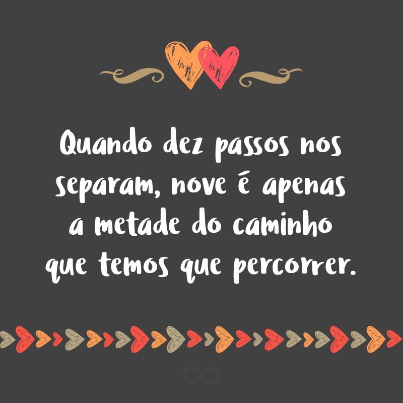 Frase de Amor - Quando dez passos nos separam, nove é apenas a metade do caminho que temos que percorrer.