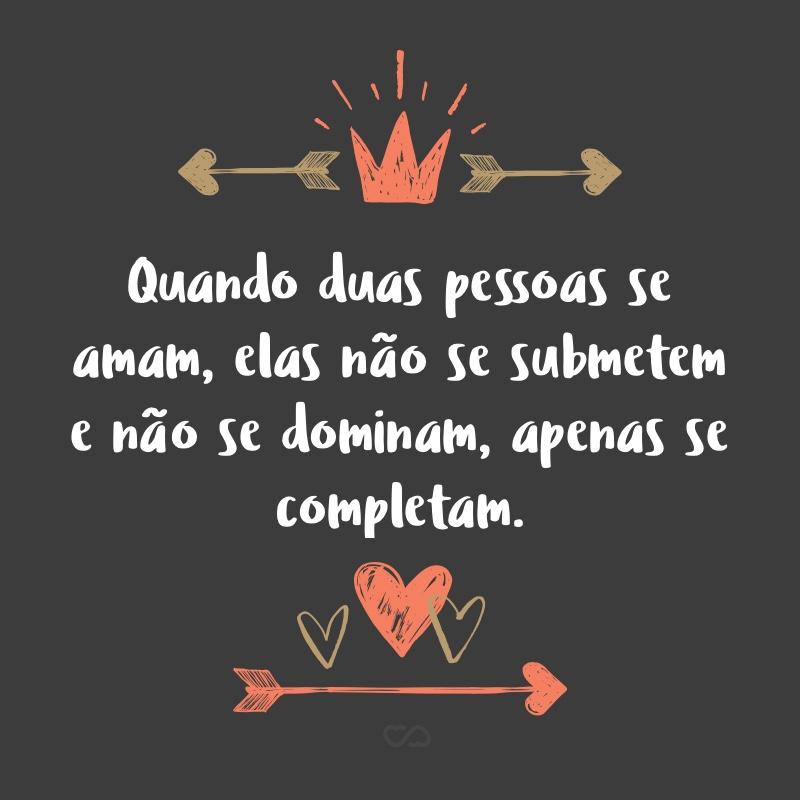 Frase de Amor - Quando duas pessoas se amam, elas não se submetem e não se dominam, apenas se completam.