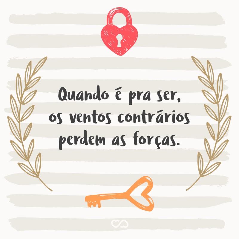 Frase de Amor - Quando é pra ser, os ventos contrários perdem as forças.