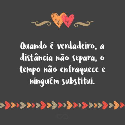 Frase de Amor - Quando é verdadeiro, a distância não separa, o tempo não enfraquece e ninguém substitui.