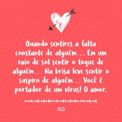 Frase de Amor - Quando sentires a falta constante de alguém… Em um raio de sol sentir o toque de alguém… Na brisa leve sentir o suspiro de alguém… Você é portador de um vírus! O amor.