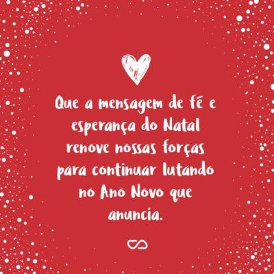 Frase de Amor - Que a mensagem de fé e esperança do Natal renove nossas forças para continuar lutando no Ano Novo que anuncia.