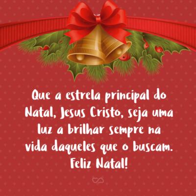 Frase de Amor - Que a estrela principal do Natal, Jesus Cristo, seja uma luz a brilhar sempre na vida daqueles que o buscam. Feliz Natal!