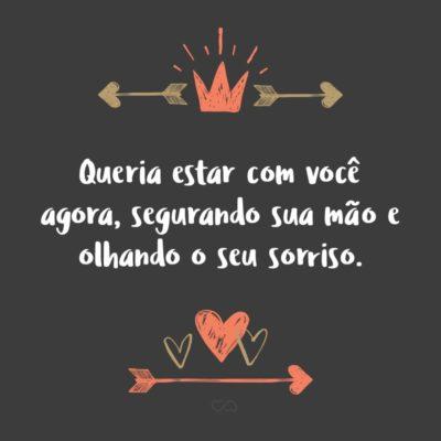 Frase de Amor - Queria estar com você agora, segurando sua mão e olhando o seu sorriso.